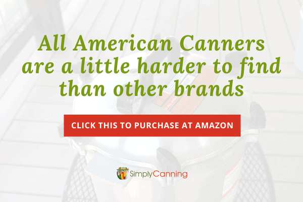 All American Canners are a little harder to find than other brands. Click this to purchase at Amazon.