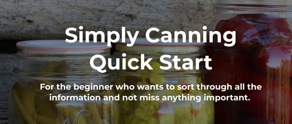 Simply Canning Quick Start for the beginner who wants to sort through all the information and not miss anything important.
