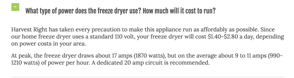 What type of power does the freeze dryer use? How much will it cost to run? Harvest Right has taken every precuation to make this appliance run as affordably as possible. Since our home freeze dryer uses a standard 110 volt, your freeze dryer will cost $1.40 to $2.80 a day, depending on power costs in your area. At peak, the freeze dryer draws about 17 amps (1870 watts), but on average about 9 to 11 amps (990 to 1210 watts) of power per hour. A dedicated 20 amp circuit is recommended.